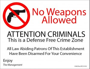No Weapons Allowed. Attention Criminals. This is a Defense Free Crime Zone. All Law Abiding Patrons of This Establishment Have Been Disarmed For Your Convenience.